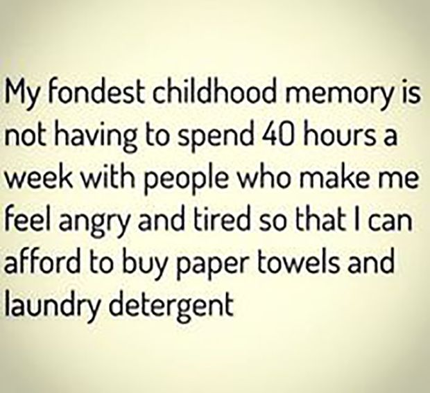 Don't you miss it? My fondest childhood memory is not having to spend 40 hours a week with people who make me feel angry and tired so that I can afford to buy paper towels and laundry detergent.