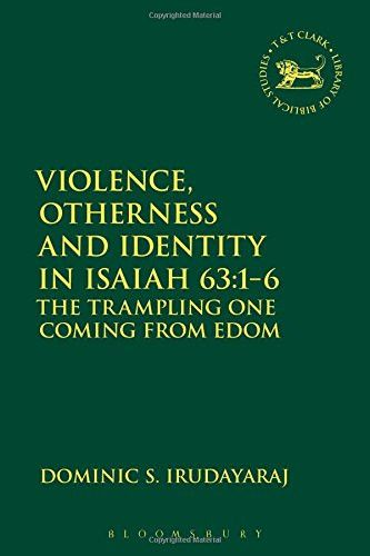 Violence, Otherness and Identity in Isaiah 63:1-6: The Trampling One Coming from Edom (The Library of Hebrew Bible/Old Testament Studies)