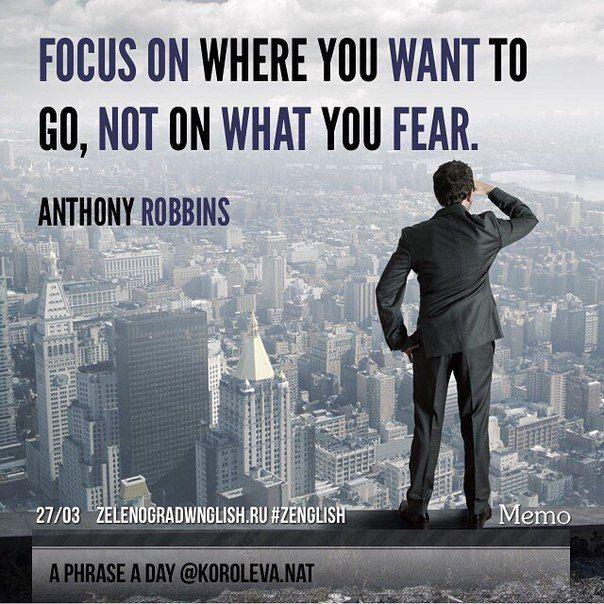 Focus on where you want to go, not on what you fear. (Anthony Robbins) = Концентрируйтесь на том, куда вы хотите прийти, а не на том чего вы боитесь. (Энтони Роббинс).   #ZENglish_aphraseaday #aphraseaday #zenglish #korolevanat #zelenograd #Зеленоград #zelenogradenglish