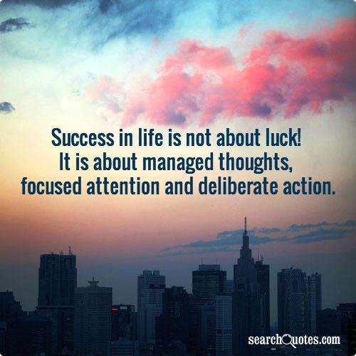 Success in life is not about luck! It is about managed thoughts, focused attention and deliberate action.