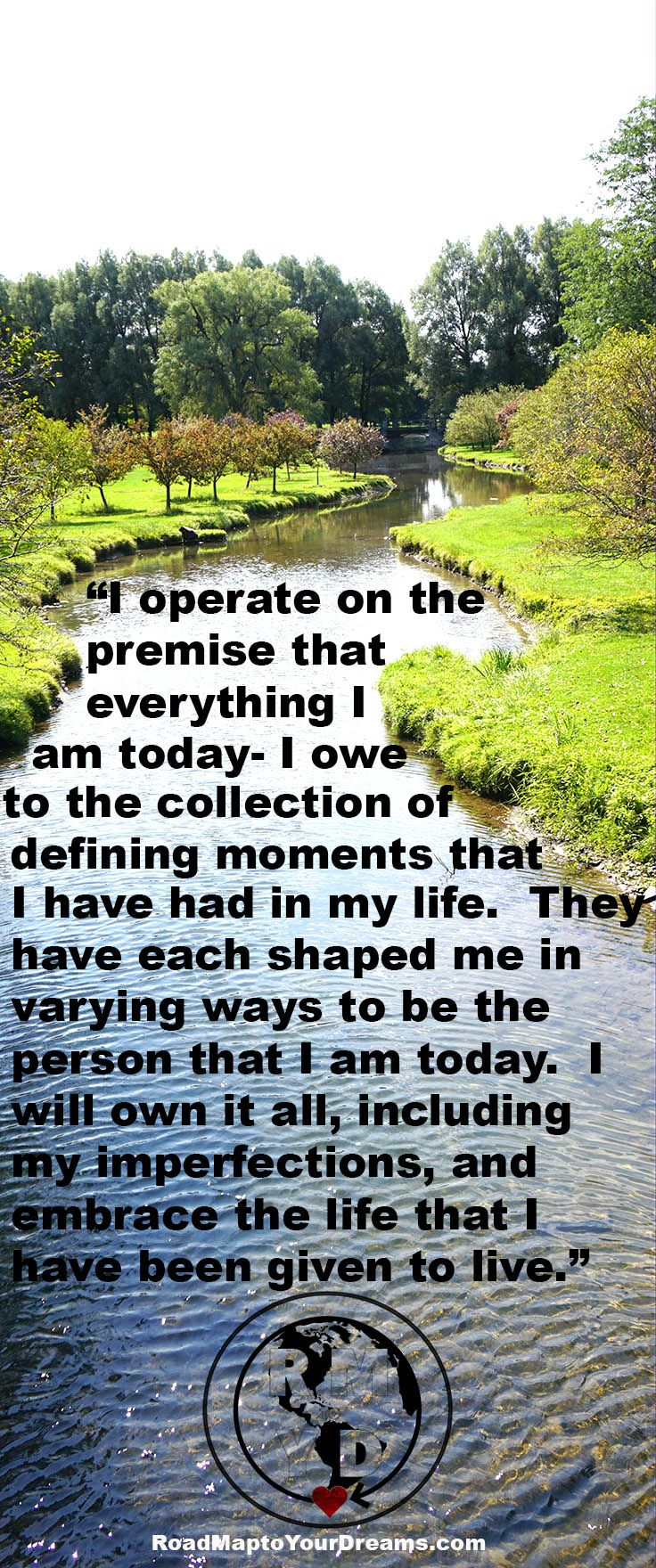 Everything I am today- I owe to the collection of defining moments that I have had in my life.  Embrace this life.  #mindheartsoulfreedom