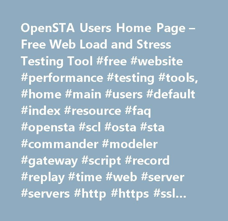 OpenSTA Users Home Page – Free Web Load and Stress Testing Tool #free #website #performance #testing #tools, #home #main #users #default #index #resource #faq #opensta #scl #osta #sta #commander #modeler #gateway #script #record #replay #time #web #server #servers #http #https #ssl #iis #apache #html #link #url #frames #form #site #page #cgi #servlet #client #browser #explorer #netscape #mozilla #opera #free #open #source #development #gnu #gpl #fsf #osi #download #installable #binary…