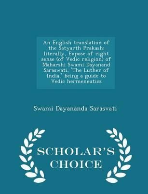An English Translation of the Satyarth Prakash; Literally, Expose of Right Sense (of Vedic Religion) of Maharshi Swami Dayanand Saraswati, 'The Luther of India, ' Being a Guide to Vedic Hermeneutics - Scholar's Choice Edition