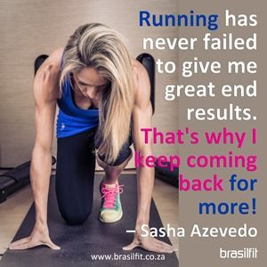 Running has never failed to give me great end results. That's why I keep coming back for more! Sasha Azevedo