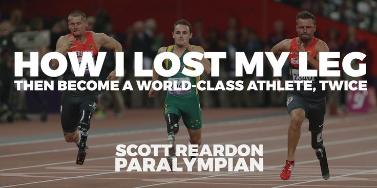 Paralympian Scott Reardon, on How he Lost My Leg, Then Become a World-class Athlete, Twice. Inspiring, Motivating and Moving.