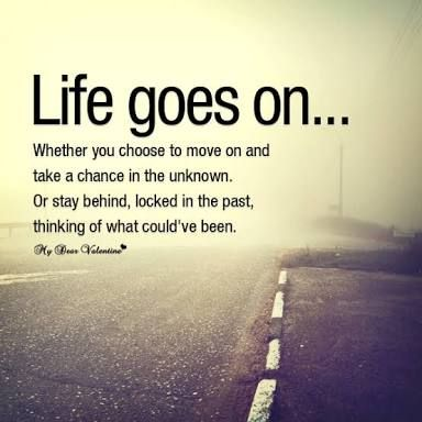 Life goes on. Whether you choose to move on and take a chance in the unknown. Or stay behind, locked in the past, thinking of what could've been.