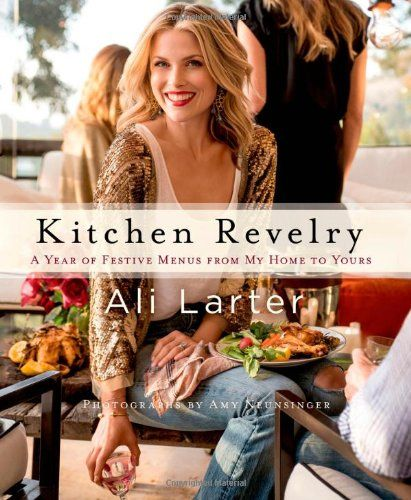 Kitchen Revelry: A Year of Festive Menus from My Home to Yours by Ali Larter