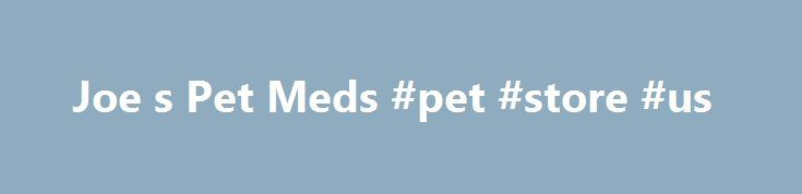 Joe s Pet Meds #pet #store #us http://pet.remmont.com/joe-s-pet-meds-pet-store-us/  Crazy PRICES! REVOLUTION FRONTLINE PLUS HEARTGARD PLUS CUSTOMERS LOVE JOE! SUBSCRIBE Joe's Pet Meds – Discount Pet Medications Welcome to Joe's. If you are like us then you must be sick and tired of paying the inflated prices that vets charge for pet meds. Sure we take our pets into the vet for their annual checkup and we recommend that you do to but we can't afford to pay anymore than we need to so as to…