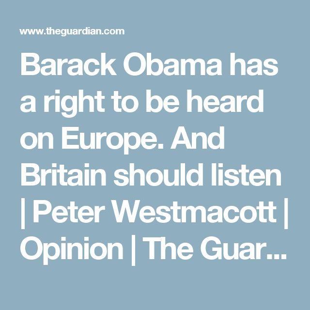 Barack Obama has a right to be heard on Europe. And Britain should listen | Peter Westmacott | Opinion | The Guardian