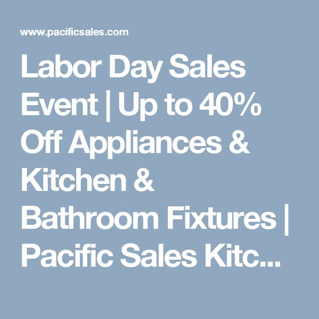 Labor Day Sales Event | Up to 40% Off Appliances & Kitchen & Bathroom Fixtures | Pacific Sales Kitchen & Home