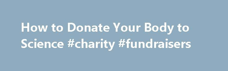 How to Donate Your Body to Science #charity #fundraisers http://donate.nef2.com/how-to-donate-your-body-to-science-charity-fundraisers/  #donate your body to science # How to Donate Your Body to Science Thinking about donating your body to science? Here are some tips on how and why you should do it. Start by looking for an accredited tissue bank, said Donna Goyette, director of community relations for Science Care. a nationally accredited tissue bank. Accredited organizations can be found…