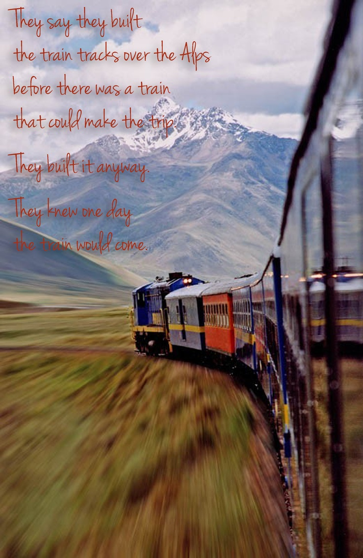 They say they built the train tracks over the Alps before there was a train that could make the trip. They built it anyway. They knew one day the train would come.