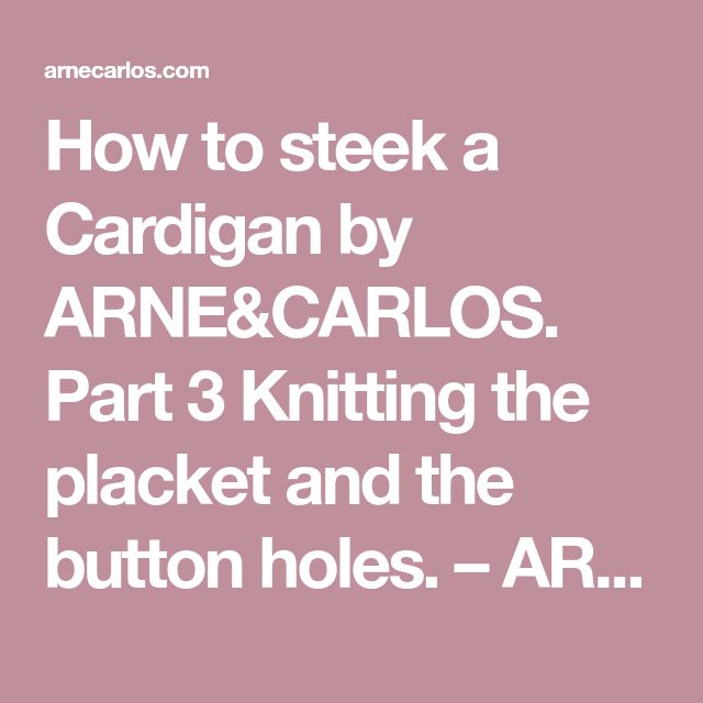 How to steek a Cardigan by ARNE&CARLOS. Part 3 Knitting the placket and the button holes. – ARNE & CARLOS