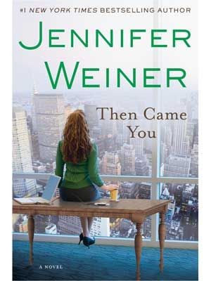 Then Came You  By Jennifer Weiner    The queen of chick lit returns with a new novel about four women, bound by obligation and opportunity, who must struggle to become a family.