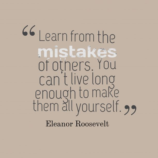 Learn from the ##mistakes of others. You can't live long enough to make them all yourself.