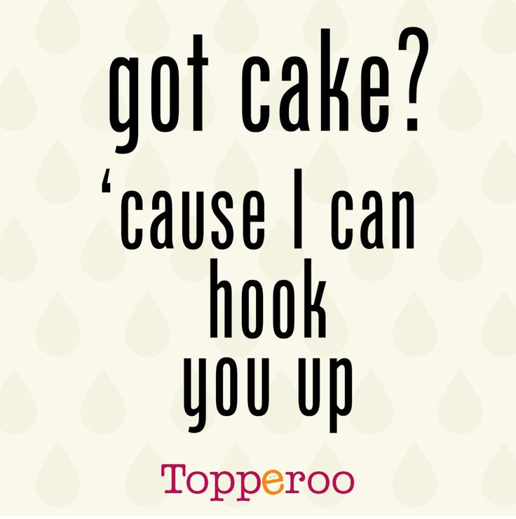 got cake? 'cause i can hook you up                                                                                                                                                                                 More