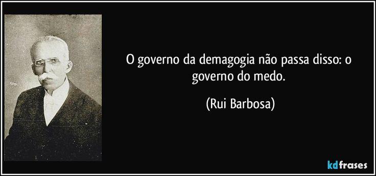 O governo da demagogia não passa disso: o governo do medo. (Rui Barbosa)