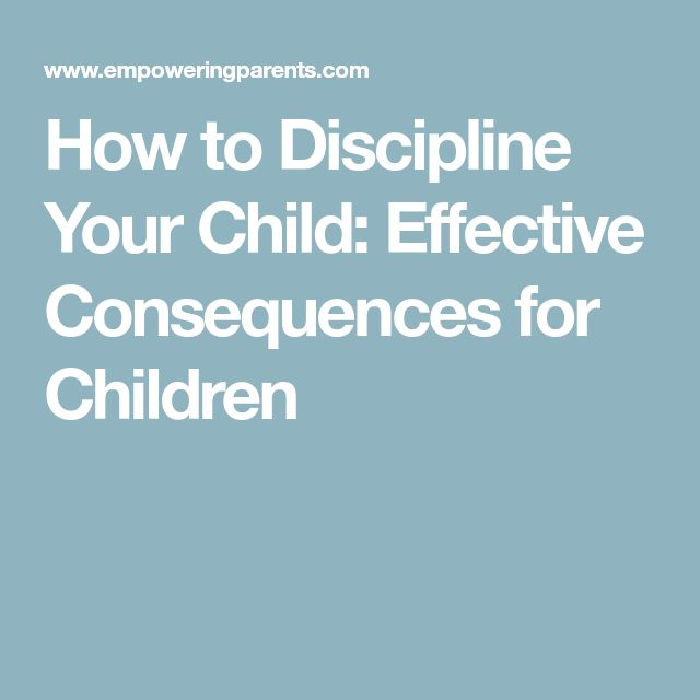 How to Discipline Your Child: Effective Consequences for Children
