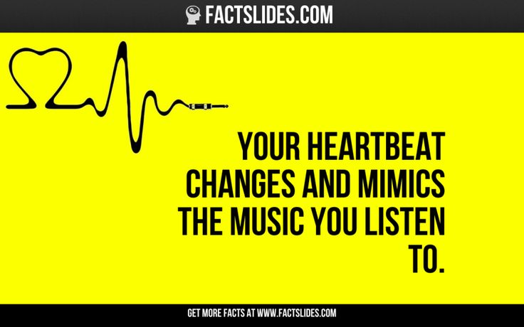 Your heartbeat changes and mimics the music you listen to. Listen to good music.