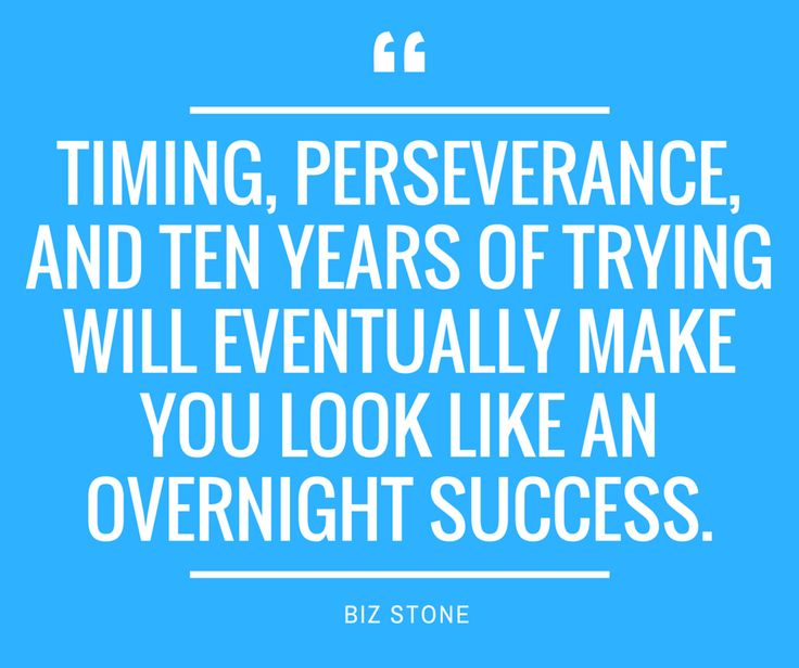 There is no such thing as overnight success. In other words, success doesn't happen overnight. It takes an enormous amount of work, perseverance and timing.