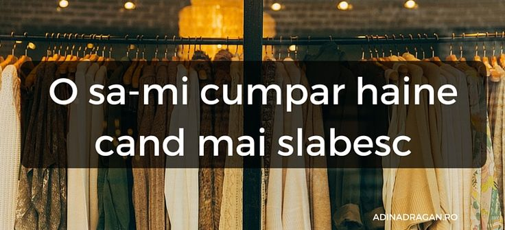 Societatea ne-a invatat sa credem ca toate femeile sunt innebunite dupa mers la shopping si ca o sa le gasesti in fiecare zi prin mall. Stim ca exista intotdeauna exceptii de la regula dar, azi o sa discut despre o categorie anume de femei care aleg sa nu mearga la shopping: sunt femeile care spun ca o sa-si cumpere haine abia dupa ce o sa mai slabeasca.  De unde stiu ca exista asemenea femei? Pentru ca eu eram una din ele.