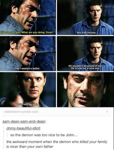 Supernatural Funny - That awkward moment when the demon that killed your family is nicer than your own father. I forgot how fucking sad Dean's life is.
