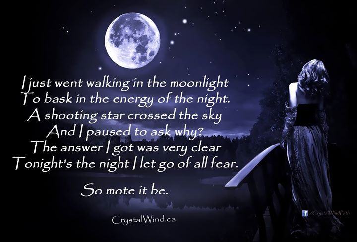 I just went walking in the moonlight To bask in the energy of the night. A shooting star crossed the sky And I paused to ask why? The answer I got was very clear Tonight's the night I let go of all fear. So mote it be - http://ift.tt/1oNRVdq