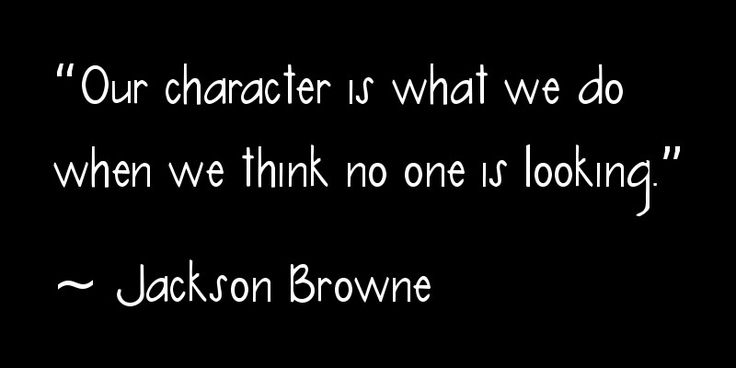 """Our character is what we do when we think no one is looking."" ~ Jackson Browne #zen"