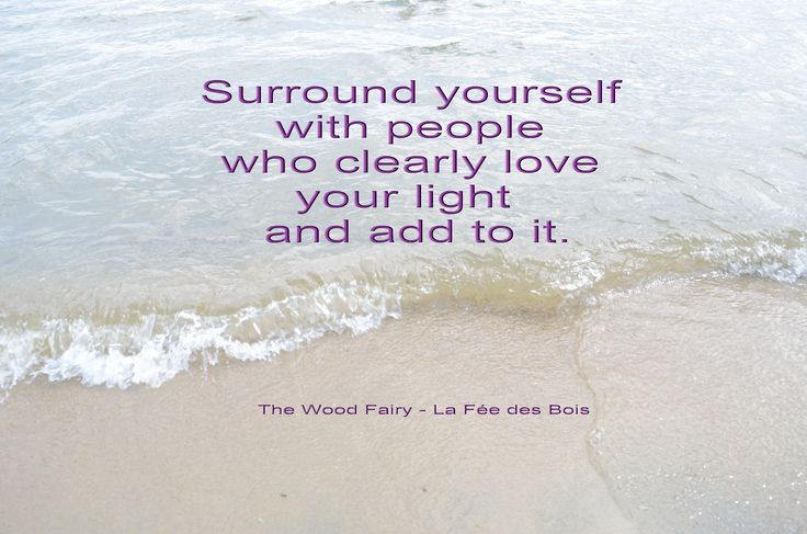 Surround yourself with people who clearly love your light and add to it.