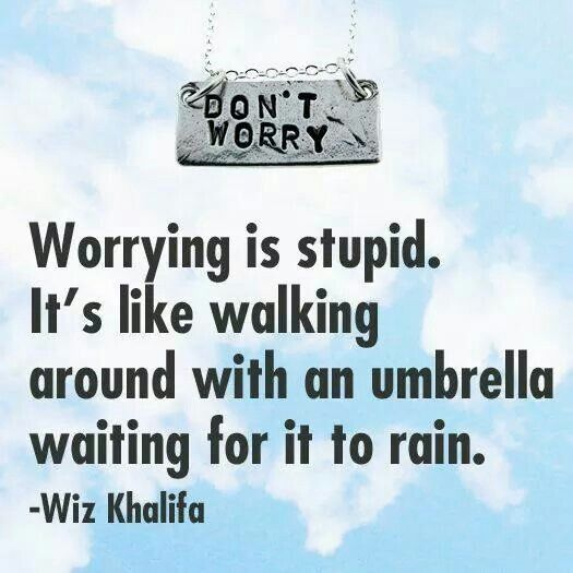 Worrying is stupid...