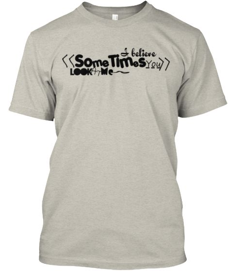 I believe sometimes you look at me | Teespring
