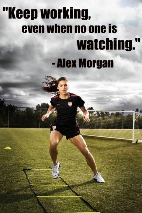 Keep working even when no one is watching. - Alex Morgan