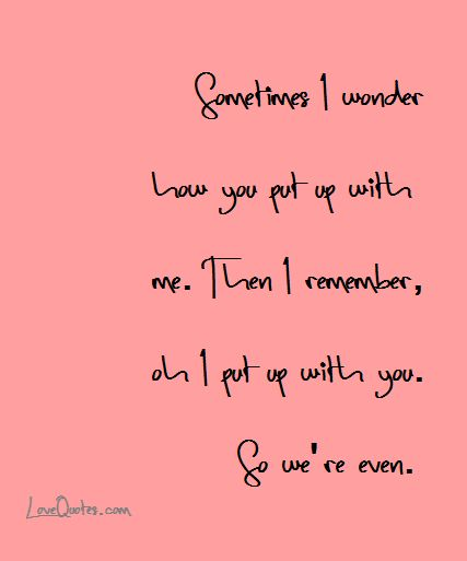 Sometimes I wonder how you put up with me. Then I remember, oh I put up with you. So we're even.  - Love Quotes - https://www.lovequotes.com/sometimes-i-wonder/