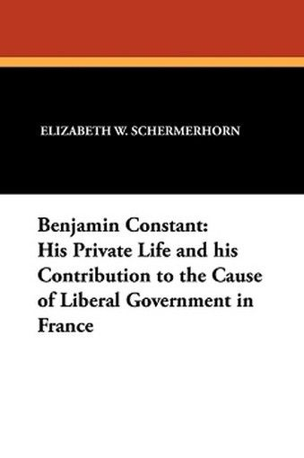 Benjamin Constant: His Private Life and his Contribution to the Cause of Liberal Government in France, by Elizabeth W. Schermerhorn (Paperback)