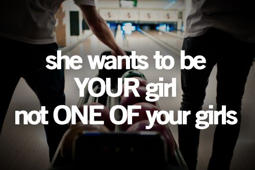 She wants to be YOUR girl not ONE OF your girls