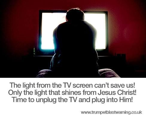The light from the TV screen can't save us! Only the light that shines from Jesus Christ! Time to unplug the TV and plug into Him!