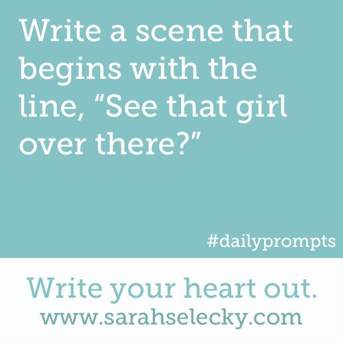 """Write a scene that begins with the line, """"See that girl over there?"""" Write your heart out. www.sarahselecky.com (Writing Prompt #842)"""