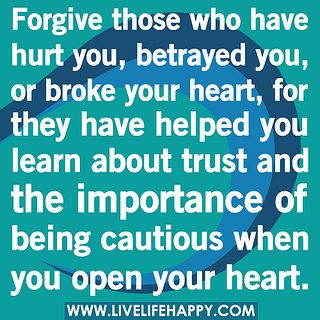 Forgive those who have hurt you, betrayed you, or broke your heart, for they have helped you learn about trust and the importance of being cautious when you open your heart. by deeplifequotes, via Flickr