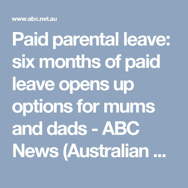 Paid parental leave: six months of paid leave opens up options for mums and dads - ABC News (Australian Broadcasting Corporation)
