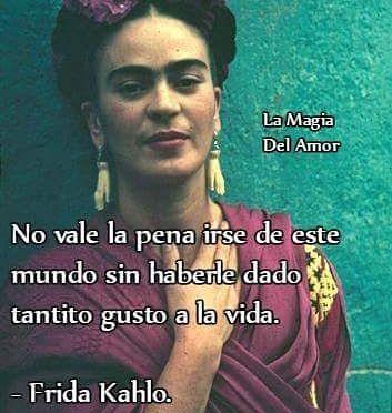 """No vale la pena irse de este mundo sin haberle dado tantito gusto a la vida"""". ✿ Frida Kahlo.  #fridakahlo #lamaga2016 #medoytodoslosgustos #frases #tumblr  Salú ♥"""