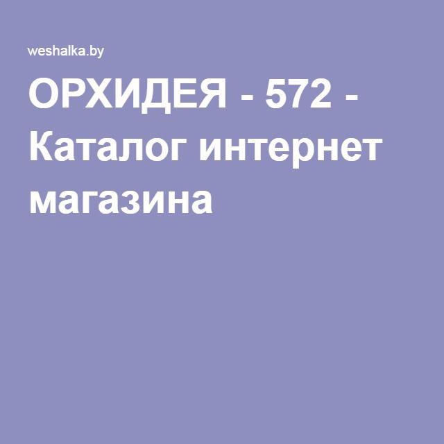 ОРХИДЕЯ - 572 - Каталог интернет магазина