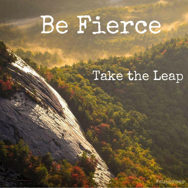 Be Fierce. Take the leap.