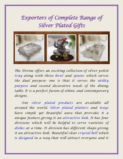 The Divine offers an exciting collection of silver polish tray along with three bowl and spoons which serves the dual purpose- one is that it serves the utility purpose and second decorative needs of the dining table. It is a perfect fusion of ethnic and contemporary designs.Our silver plated products are available all around the world. Silver plated platters and trays have simple yet beautiful aura that provides it a unique feature giving it an attractive look. It has four divisions which…