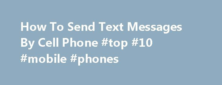 How To Send Text Messages By Cell Phone #top #10 #mobile #phones http://mobile.remmont.com/how-to-send-text-messages-by-cell-phone-top-10-mobile-phones/  How To Send Text Messages By Cell Phone As the capabilities and number of features on cell phones and mobile devices increase, users have the ability to use their cell phones in ways that go beyond simply making phone calls. Most digital mobile phones are capable of sending short text messages as a way toRead More