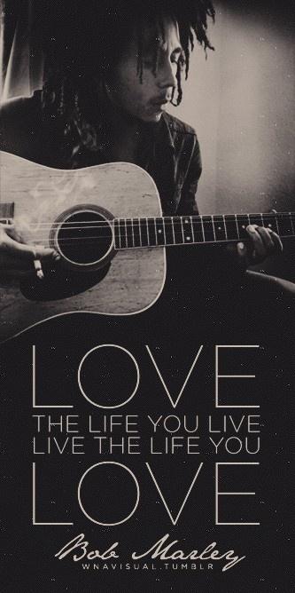 Love the life you live, live the life you love.