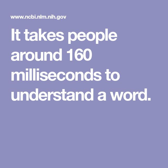 It takes people around 160 milliseconds to understand a word.