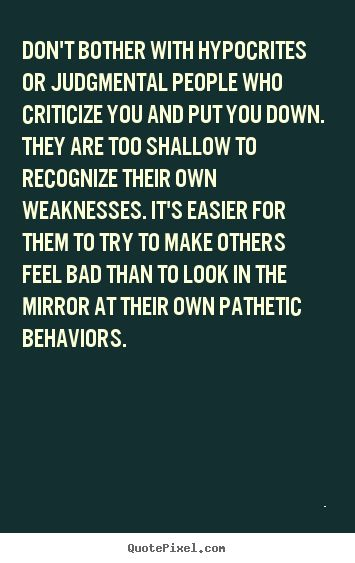 "People who criticize and put others down are judgmental and hypocrites. People who try to point out your flaws or weaknesses in a very negative way are insecure and they put others down to lift themselves up and feel better. The things they criticize you for, are really their own weaknesses. They ""mirror"" or project their own insecurities onto others. Confident people don't go around trying to hurt others. They lift them up....."