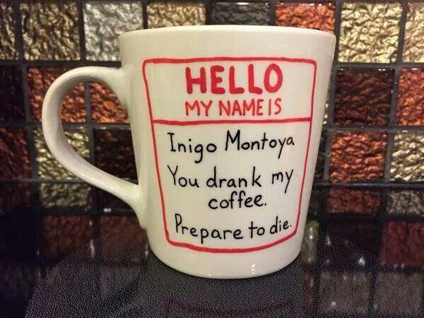 Princess Bride quote coffee cup. ~ Hello my name is Inigo Montoya.  You drank my coffee.  Prepare to die!