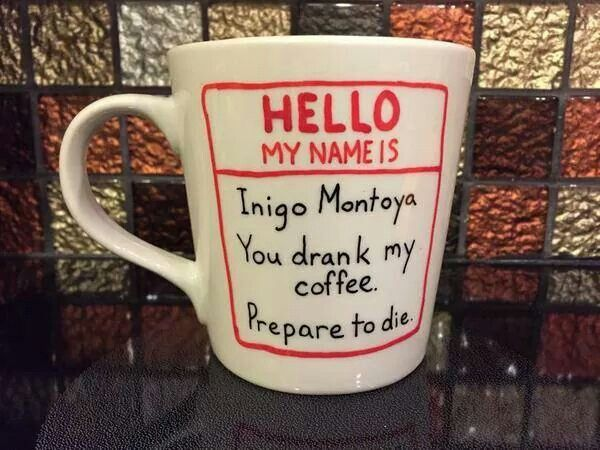 Princess Bride quote coffee cup. ~ Hello my name is Inigo Montoya.  You drank my coffee.  Prepare to die!