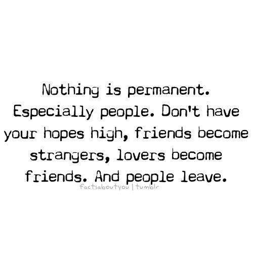 nothing is permanent.  Part of living is that people come in and out of our lives during different periods and each one makes a contribution.  But, sometimes decides, that they have changed, circumstance have changed, but either way someone or both decide to move from each other.   It isn't good or bad.   It just is. Treasure the moments that we have with each oth